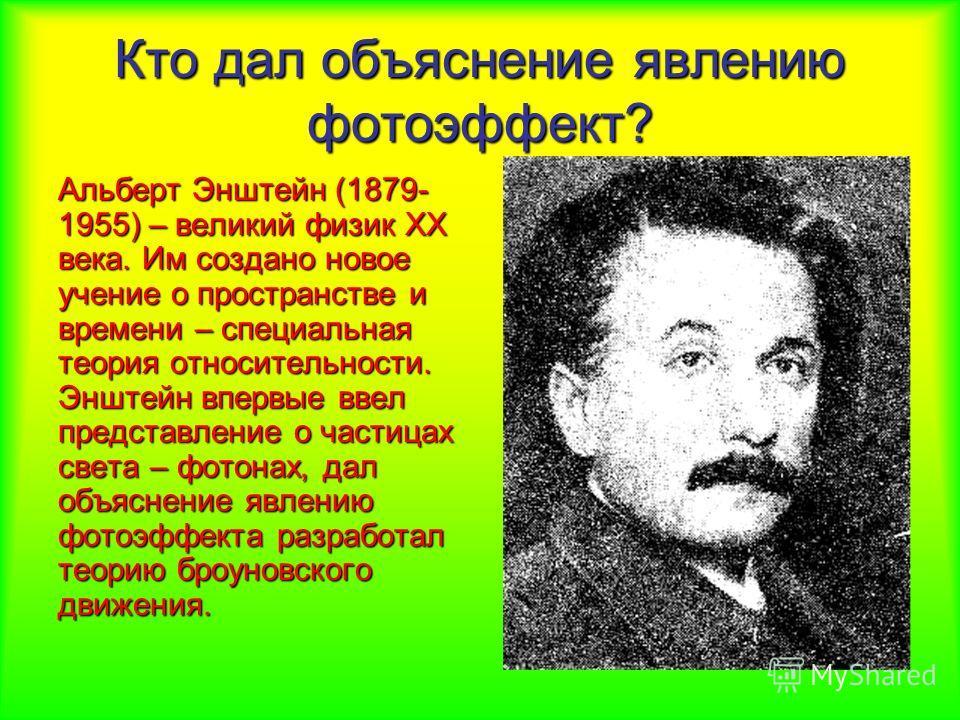 Кто дал объяснение явлению фотоэффект? Альберт Энштейн (1879- 1955) – великий физик XX века. Им создано новое учение о пространстве и времени – специальная теория относительности. Энштейн впервые ввел представление о частицах света – фотонах, дал объ