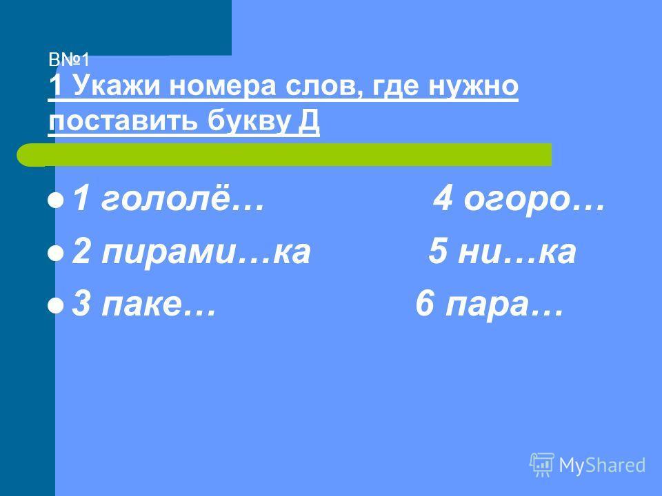 В1 1 Укажи номера слов, где нужно поставить букву Д 1 гололё… 4 огоро… 2 пирами…ка 5 ни…ка 3 паке… 6 пара…