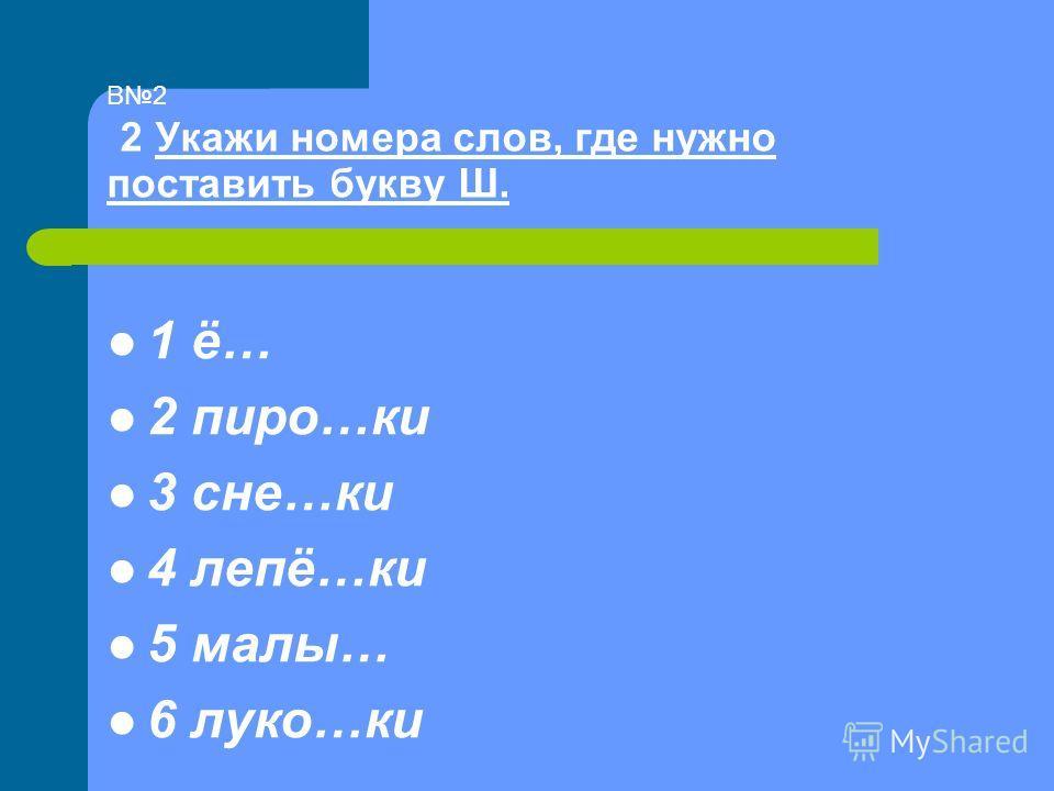 В2 2 Укажи номера слов, где нужно поставить букву Ш. 1 ё… 2 пиро…ки 3 сне…ки 4 лепё…ки 5 малы… 6 луко…ки