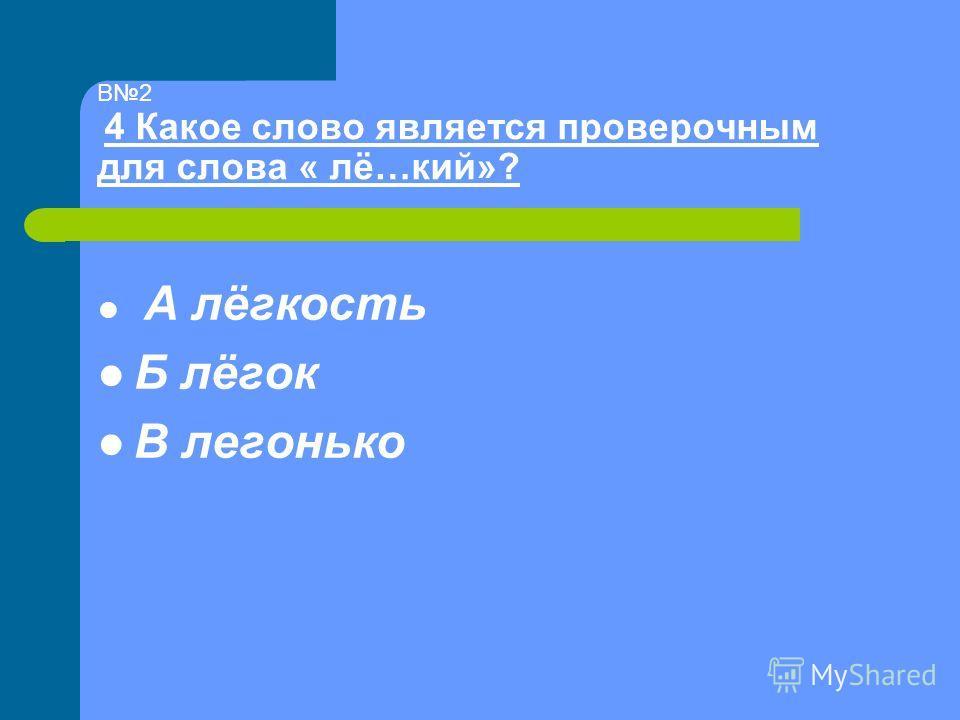 В2 4 Какое слово является проверочным для слова « лё…кий»? А лёгкость Б лёгок В легонько