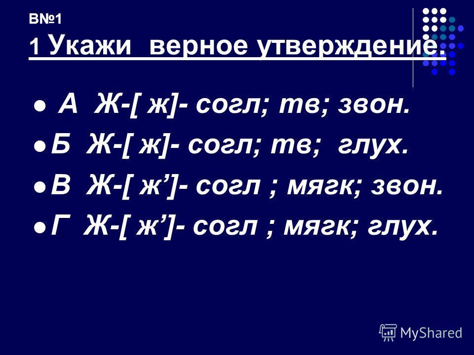 В1 1 Укажи верное утверждение. А Ж-[ ж]- согл; тв; звон. Б Ж-[ ж]- согл; тв; глух. В Ж-[ ж]- cогл ; мягк; звон. Г Ж-[ ж]- cогл ; мягк; глух.