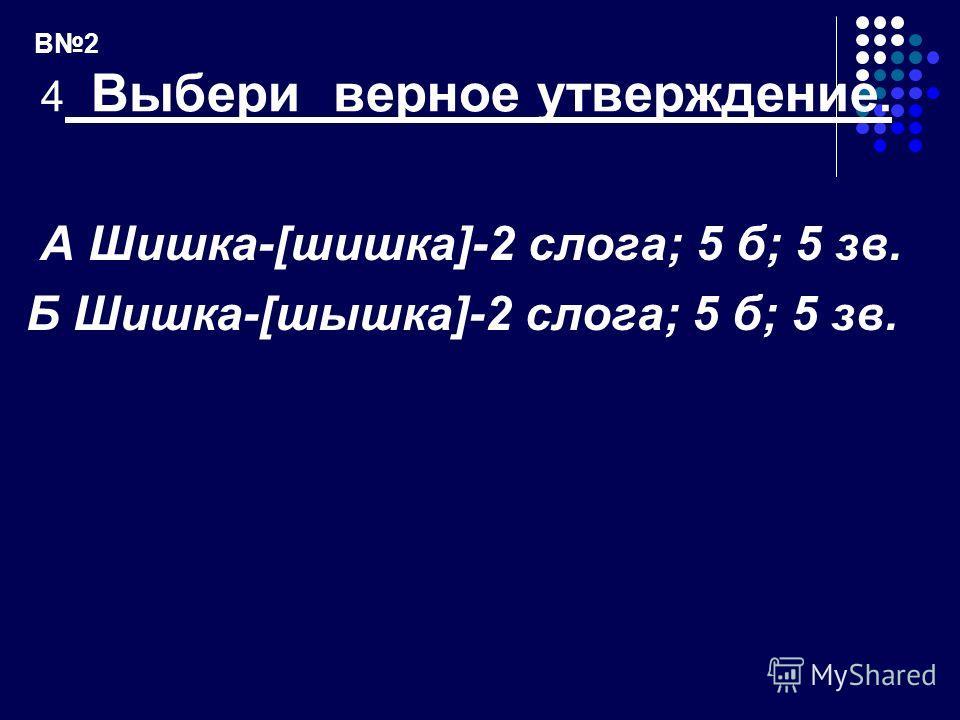 В2 4 Выбери верное утверждение. А Шишка-[шишка]-2 слога; 5 б; 5 зв. Б Шишка-[шышка]-2 слога; 5 б; 5 зв.