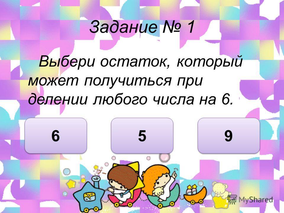 Задание 1 Выбери остаток, который может получиться при делении любого числа на 6. 5 5 6 6 9 9