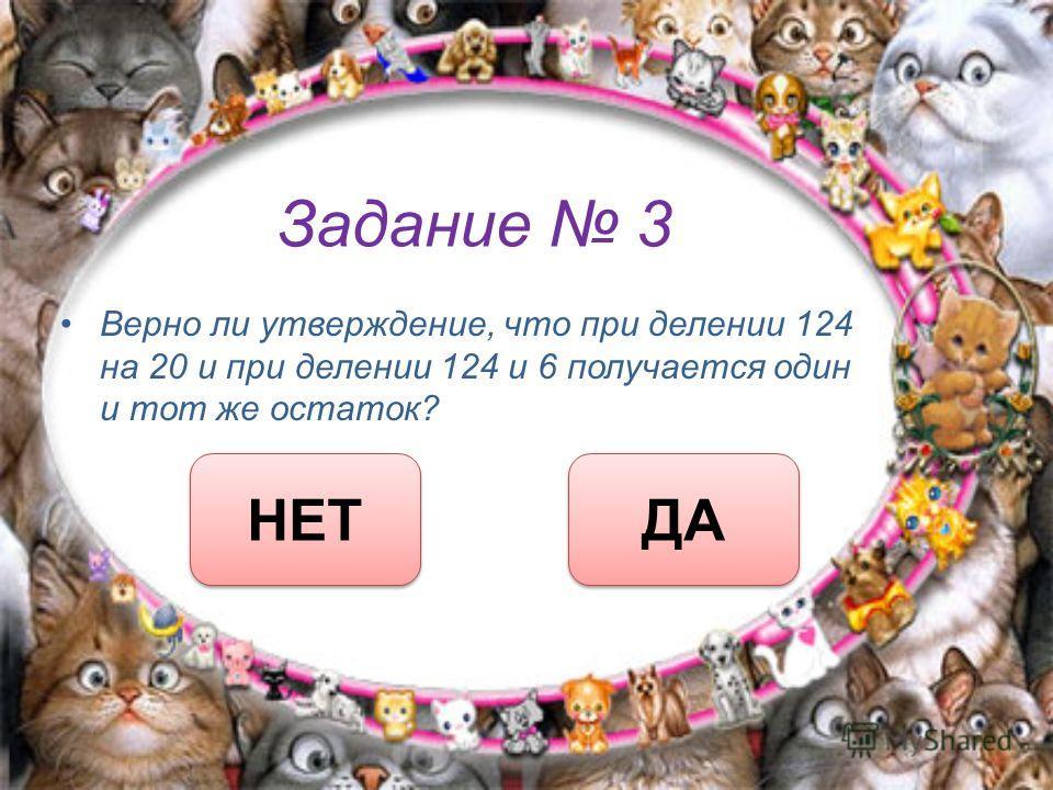Задание 3 Верно ли утверждение, что при делении 124 на 20 и при делении 124 и 6 получается один и тот же остаток? ДА НЕТ