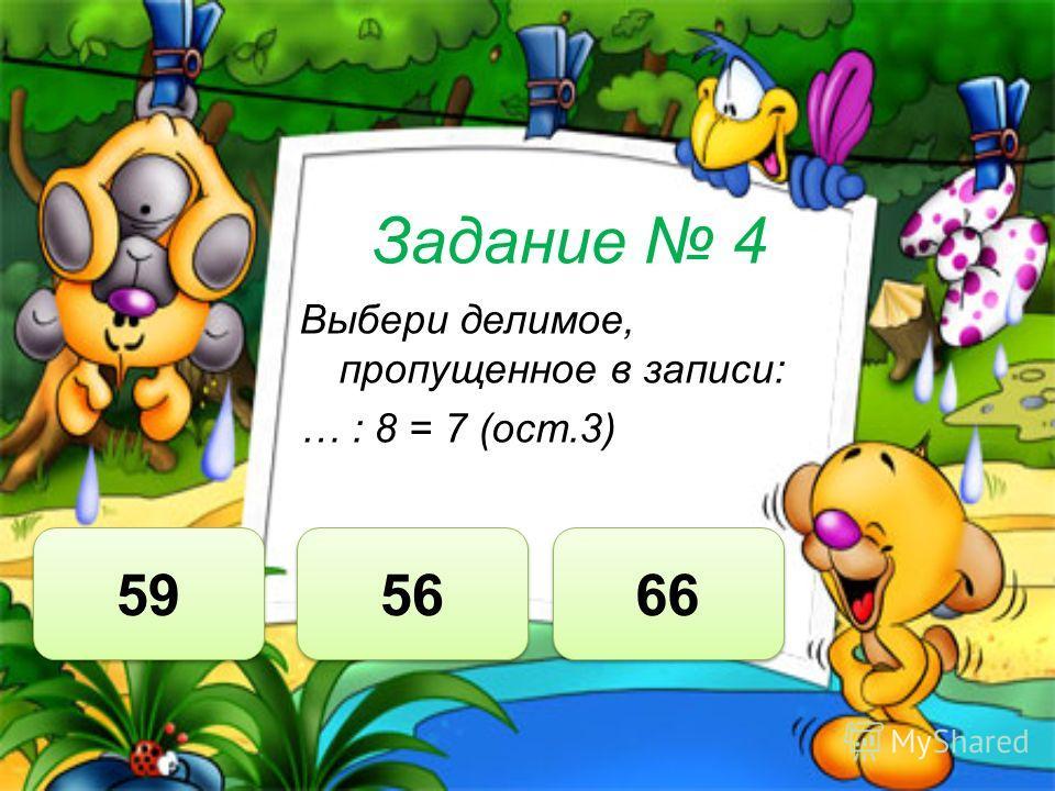 Задание 4 Выбери делимое, пропущенное в записи: … : 8 = 7 (ост.3) 59 56 66
