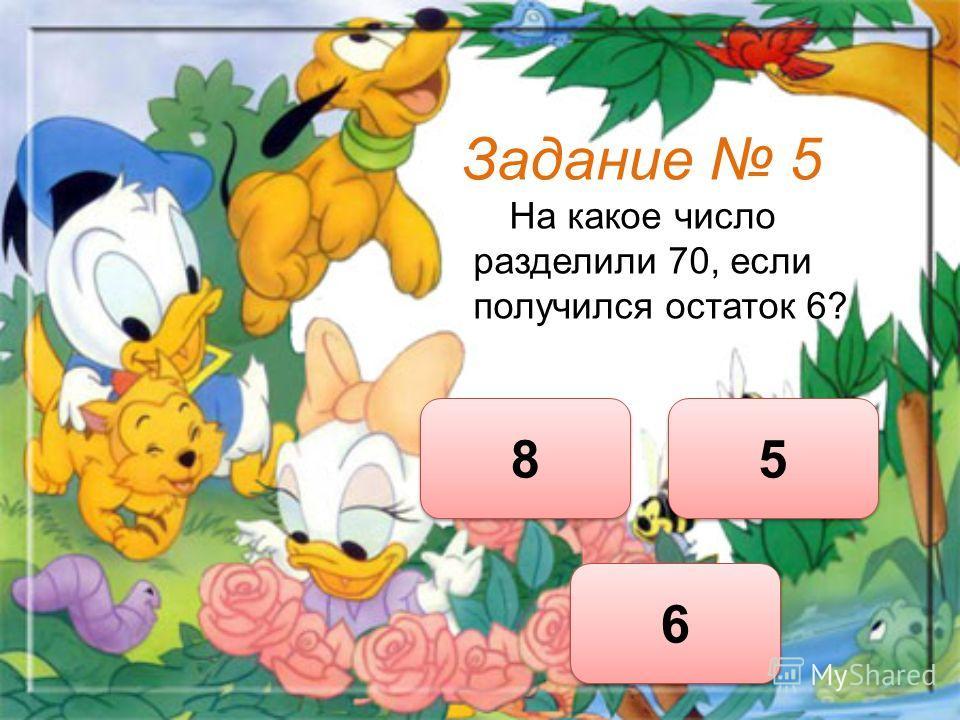 Задание 5 На какое число разделили 70, если получился остаток 6? 8 8 6 6 5 5