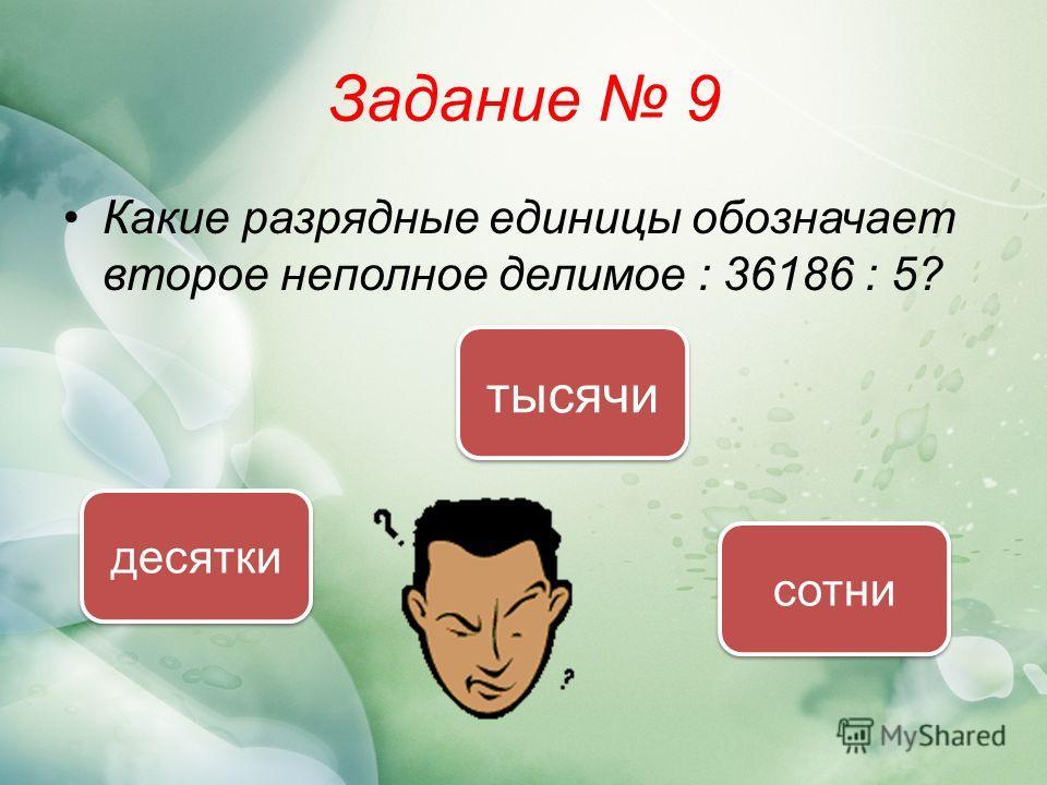 Задание 9 Какие разрядные единицы обозначает второе неполное делимое : 36186 : 5? сотни десятки тысячи