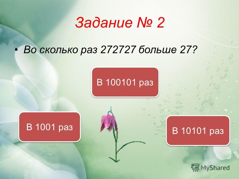 Задание 2 Во сколько раз 272727 больше 27? В 10101 раз В 1001 раз В 100101 раз