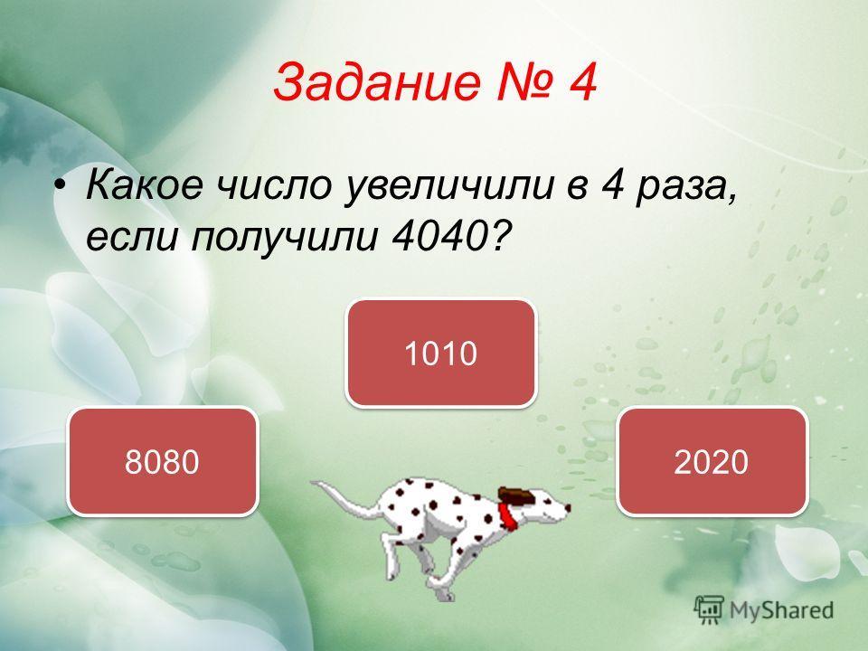 Задание 4 Какое число увеличили в 4 раза, если получили 4040? 1010 8080 2020