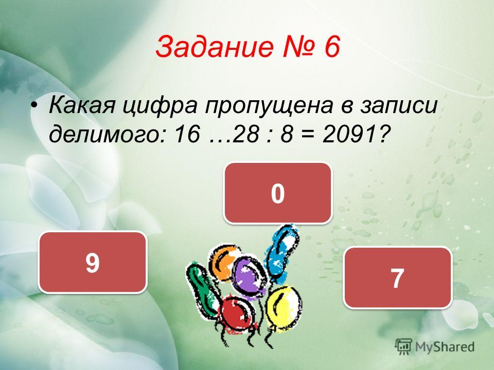 Задание 6 Какая цифра пропущена в записи делимого: 16 …28 : 8 = 2091? 7 7 9 9 0 0