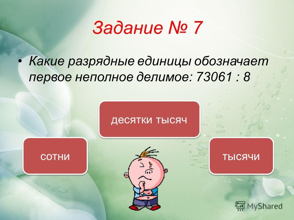 Задание 7 Какие разрядные единицы обозначает первое неполное делимое: 73061 : 8 десятки тысяч сотни тысячи