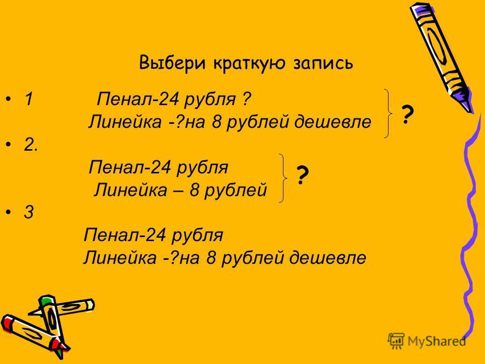 1 Пенал-24 рубля ? Линейка -?на 8 рублей дешевле 2. Пенал-24 рубля Линейка – 8 рублей 3 Пенал-24 рубля Линейка -?на 8 рублей дешевле Выбери краткую запись ? ?