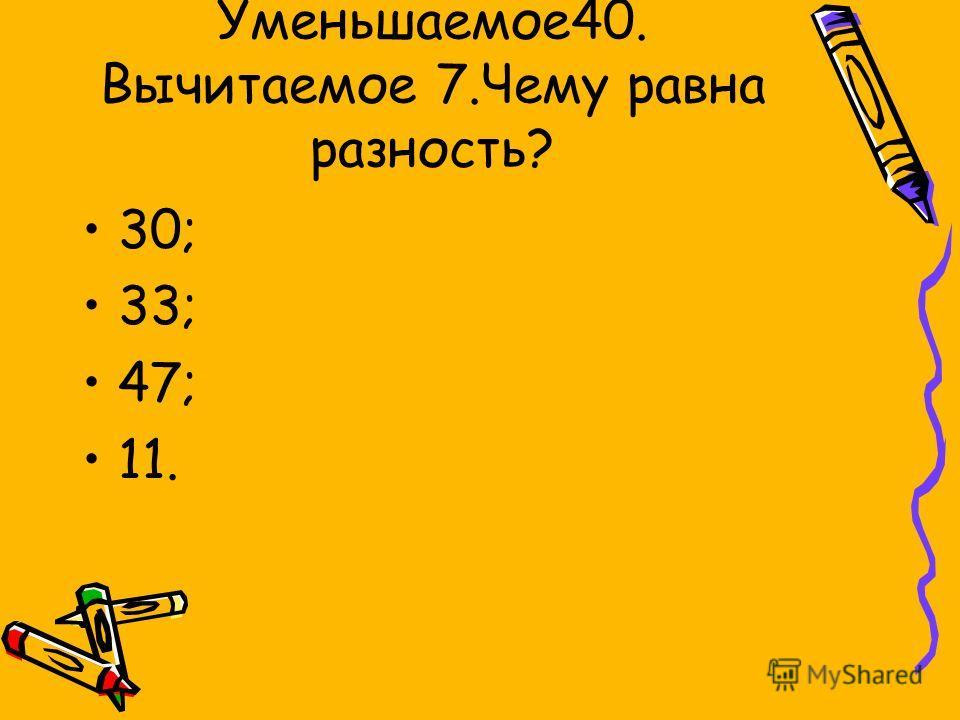 Уменьшаемое40. Вычитаемое 7.Чему равна разность? 30; 33; 47; 11.