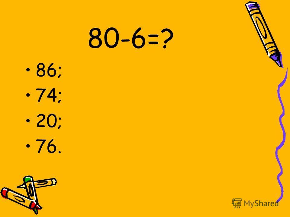 80-6=? 86; 74; 20; 76.