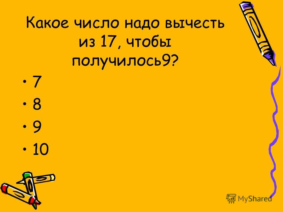 Какое число надо вычесть из 17, чтобы получилось9? 7 8 9 10