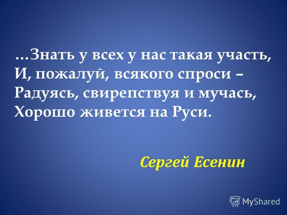 …Знать у всех у нас такая участь, И, пожалуй, всякого спроси – Радуясь, свирепствуя и мучась, Хорошо живется на Руси. Сергей Есенин