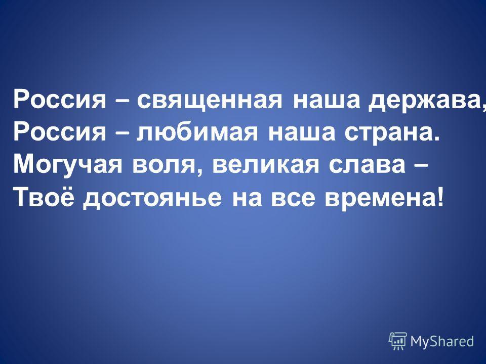 Россия – священная наша держава, Россия – любимая наша страна. Могучая воля, великая слава – Твоё достоянье на все времена!