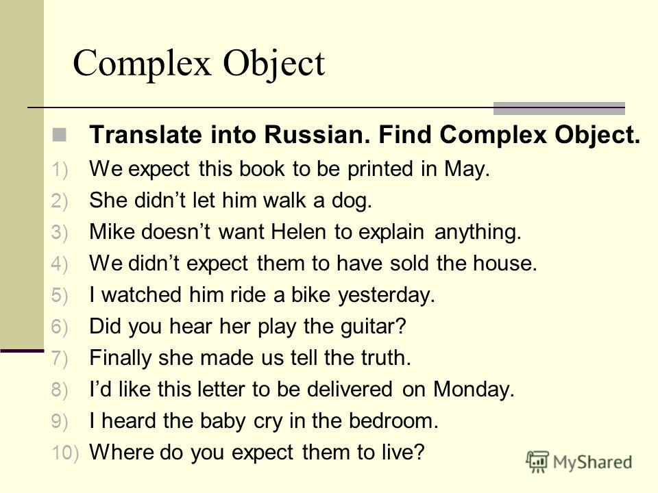 Complex Object Translate into Russian. Find Complex Object. 1) We expect this book to be printed in May. 2) She didnt let him walk a dog. 3) Mike doesnt want Helen to explain anything. 4) We didnt expect them to have sold the house. 5) I watched him