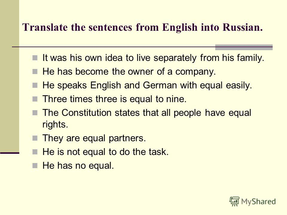Translate the sentences from English into Russian. It was his own idea to live separately from his family. He has become the owner of a company. He speaks English and German with equal easily. Three times three is equal to nine. The Constitution stat