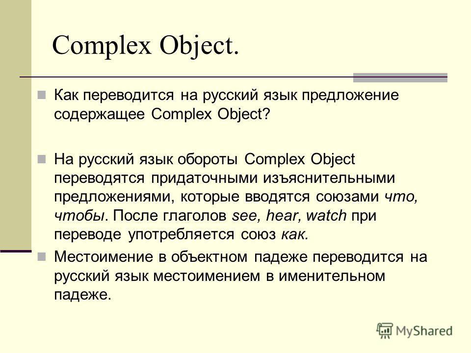 Как переводится на русский язык предложение содержащее Complex Object? На русский язык обороты Complex Object переводятся придаточными изъяснительными предложениями, которые вводятся союзами что, чтобы. После глаголов see, hear, watch при переводе уп