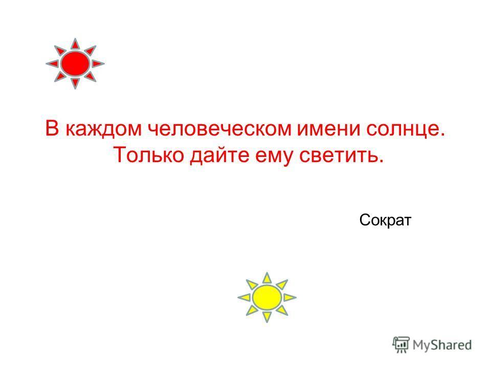 В каждом человеческом имени солнце. Только дайте ему светить. Сократ