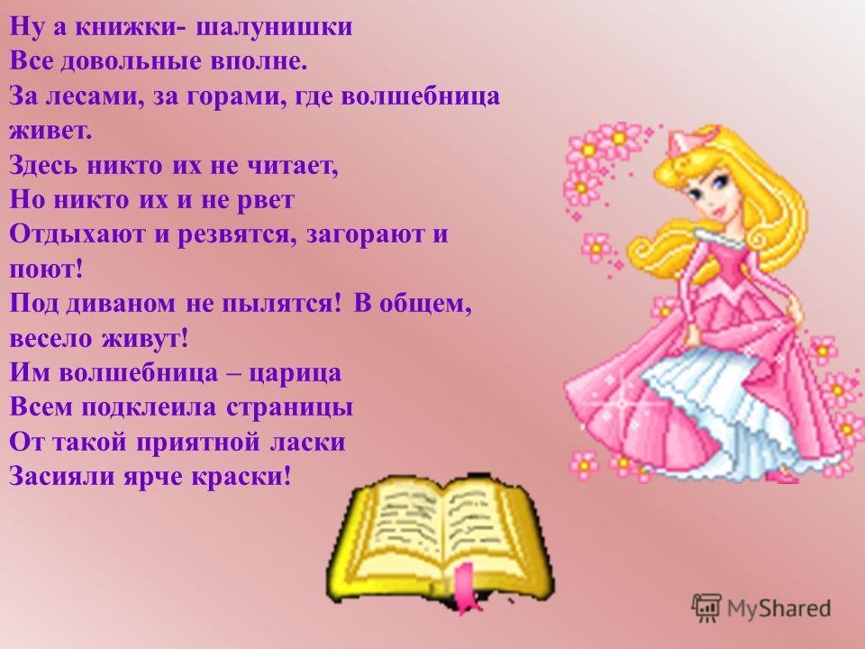 Ну а книжки- шалунишки Все довольные вполне. За лесами, за горами, где волшебница живет. Здесь никто их не читает, Но никто их и не рвет Отдыхают и резвятся, загорают и поют! Под диваном не пылятся! В общем, весело живут! Им волшебница – царица Всем
