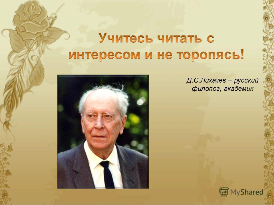 Д.С.Лихачев – русский филолог, академик