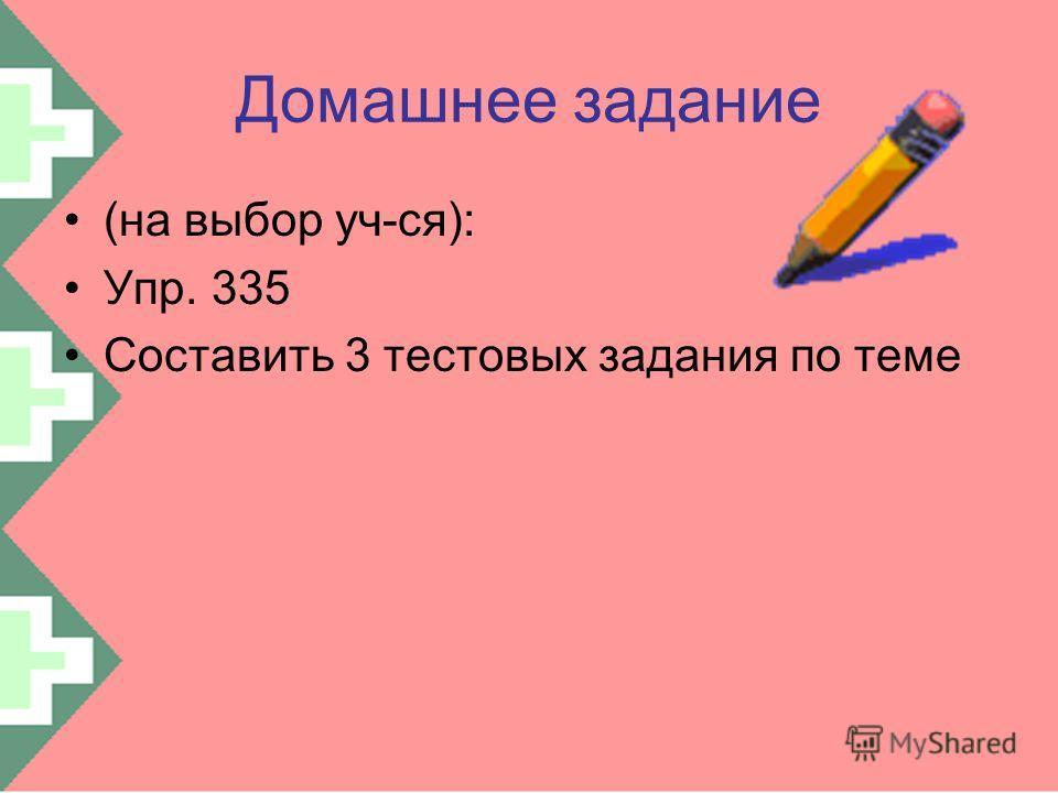 Домашнее задание (на выбор уч-ся): Упр. 335 Составить 3 тестовых задания по теме