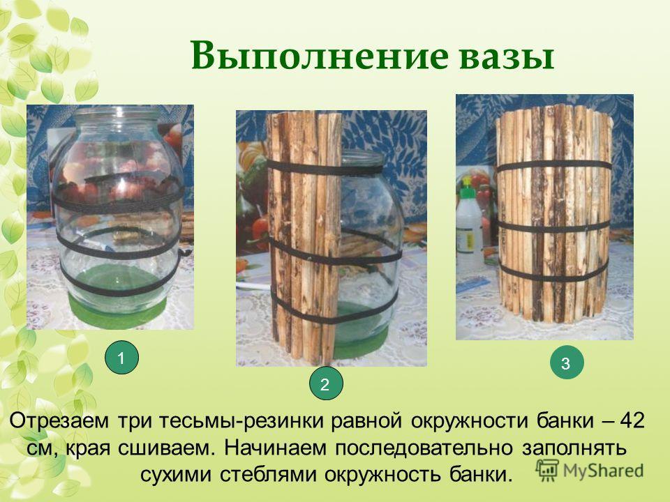 Выполнение вазы Отрезаем три тесьмы-резинки равной окружности банки – 42 см, края сшиваем. Начинаем последовательно заполнять сухими стеблями окружность банки. 1 2 3