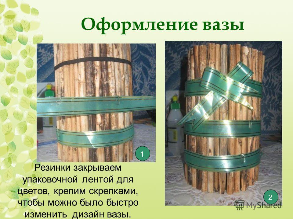 Оформление вазы Резинки закрываем упаковочной лентой для цветов, крепим скрепками, чтобы можно было быстро изменить дизайн вазы. 1 2