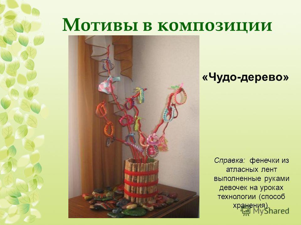 Мотивы в композиции «Чудо-дерево» Справка: фенечки из атласных лент выполненные руками девочек на уроках технологии (способ хранения).