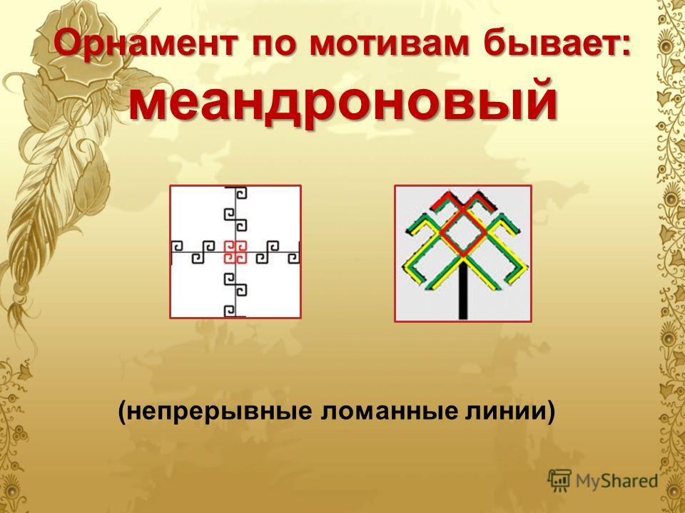Орнамент по мотивам бывает: меандроновый (непрерывные ломанные линии)