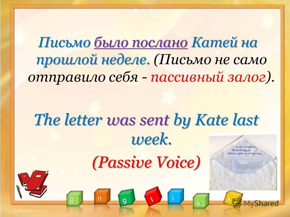 Письмо было послано Катей на прошлой неделе. Письмо было послано Катей на прошлой неделе. (Письмо не само отправило себя - пассивный залог). The letter was sent by Kate last week. (Passive Voice)