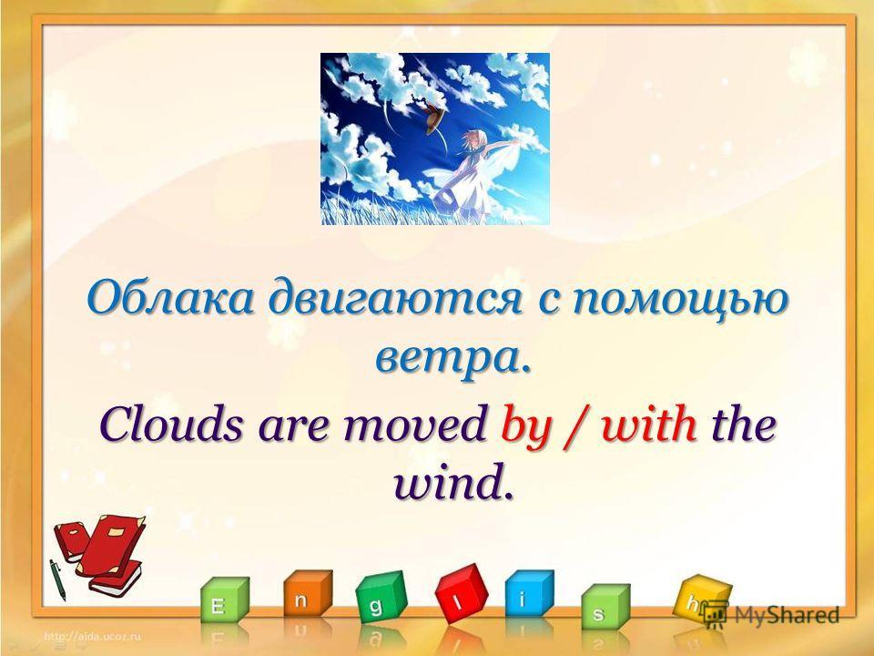 Облака двигаются с помощью ветра. Clouds are moved by / with the wind.