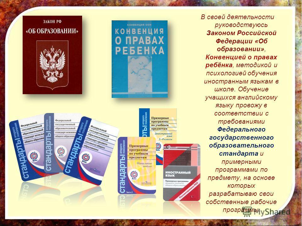В своей деятельности руководствуюсь Законом Российской Федерации «Об образовании», Конвенцией о правах ребёнка, методикой и психологией обучения иностранным языкам в школе. Обучение учащихся английскому языку провожу в соответствии с требованиями Фед