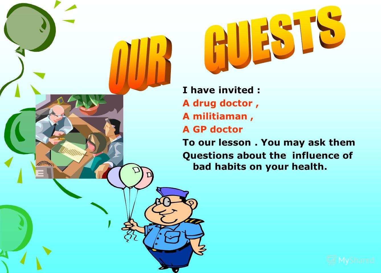 I have invited : A drug doctor, A militiaman, A GP doctor To our lesson. You may ask them Questions about the influence of bad habits on your health.