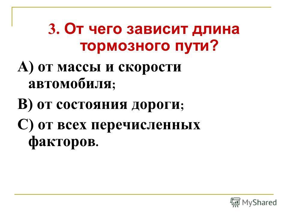 3. От чего зависит длина тормозного пути? А) от массы и скорости автомобиля ; В) от состояния дороги ; С) от всех перечисленных факторов.