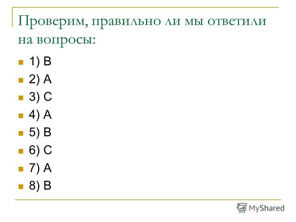 Проверим, правильно ли мы ответили на вопросы: 1) В 2) А 3) С 4) А 5) В 6) С 7) А 8) В