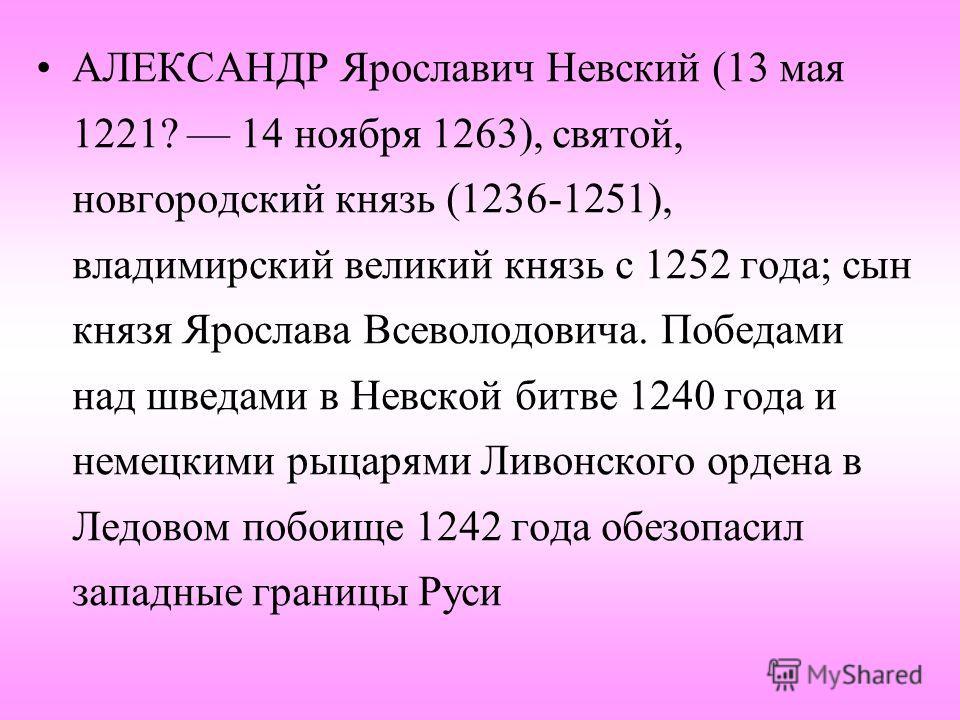 АЛЕКСАНДР Ярославич Невский (13 мая 1221? 14 ноября 1263), святой, новгородский князь (1236-1251), владимирский великий князь с 1252 года; сын князя Ярослава Всеволодовича. Победами над шведами в Невской битве 1240 года и немецкими рыцарями Ливонског