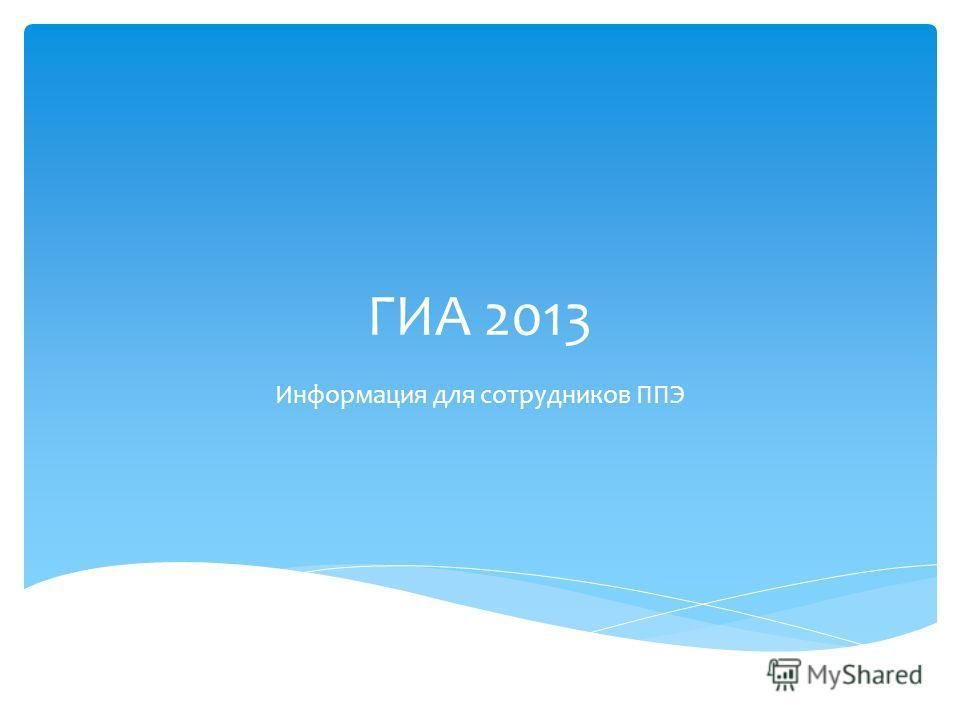ГИА 2013 Информация для сотрудников ППЭ