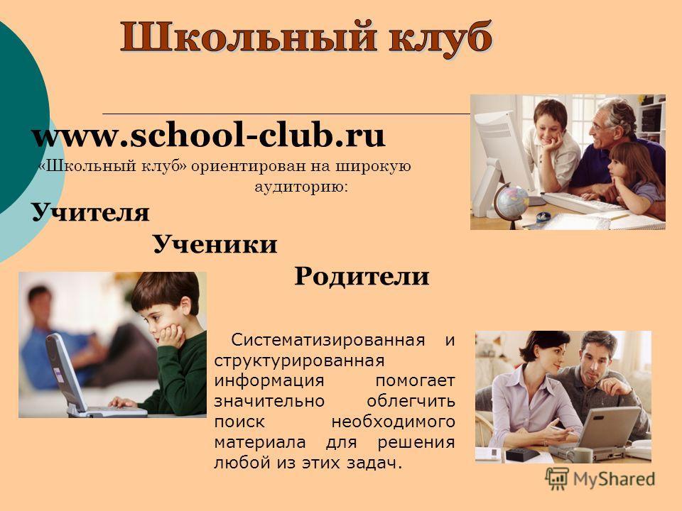 www.school-club.ru «Школьный клуб» ориентирован на широкую аудиторию: Учителя Ученики Родители Систематизированная и структурированная информация помогает значительно облегчить поиск необходимого материала для решения любой из этих задач.
