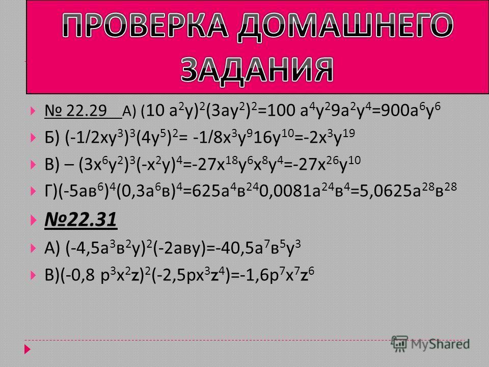 -(- 22.29 А ) ( 10 а 2 у ) 2 (3 ау 2 ) 2 =100 а 4 у 2 9 а 2 у 4 =900 а 6 у 6 Б ) (-1/2 ху 3 ) 3 (4 у 5 ) 2 = -1/8 х 3 у 9 16 у 10 =-2 х 3 у 19 В ) – (3 х 6 у 2 ) 3 (- х 2 у ) 4 =-27 х 18 у 6 х 8 у 4 =-27 х 26 у 10 Г )(-5 ав 6 ) 4 (0,3 а 6 в ) 4 =625