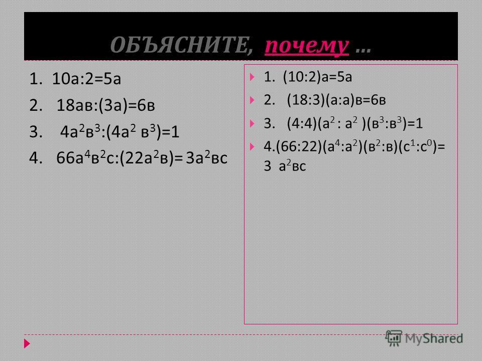 ОБЪЯСНИТЕ, почему … 1. 10 а :2=5 а 2. 18 ав :(3 а )=6 в 3. 4 а 2 в 3 :(4 а 2 в 3 )=1 4. 66 а 4 в 2 с :(22 а 2 в )= 3 а 2 вс 1. (10:2) а =5 а 2. (18:3)( а : а ) в =6 в 3. (4:4)( а 2 : а 2 )( в 3 : в 3 )=1 4.(66:22)( а 4 : а 2 )( в 2 : в )( с 1 : с 0 )
