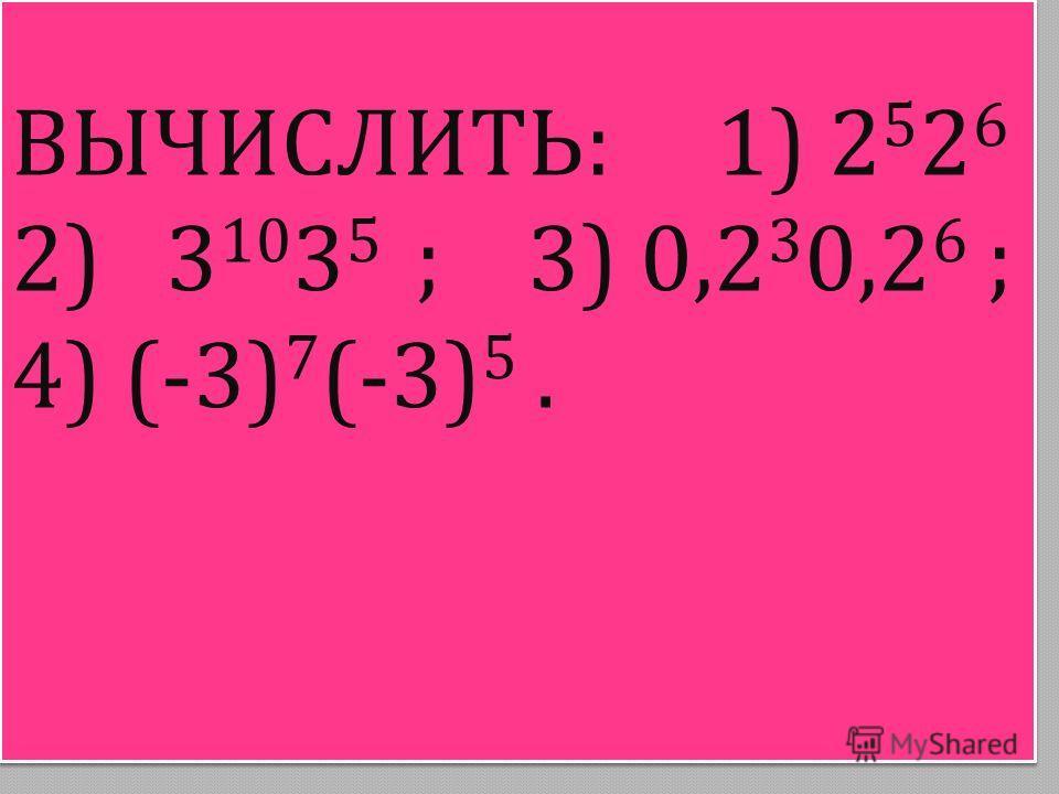 ВЫЧИСЛИТЬ : 1) 25262526 2) 3 10 3 5 ; 3) 0,2 3 0,2 6 ; 4) (-3) 7 (-3) 5.