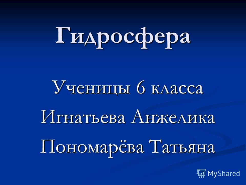 Гидросфера Ученицы 6 класса Игнатьева Анжелика Пономарёва Татьяна