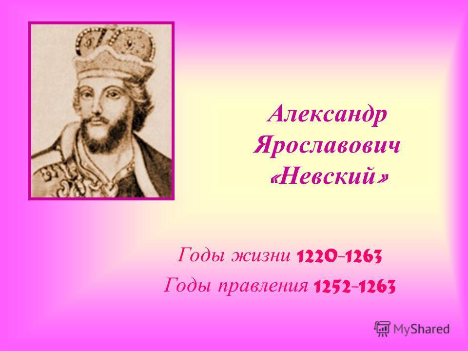 Александр Ярославович « Невский » Годы жизни 1220-1263 Годы правления 1252-1263
