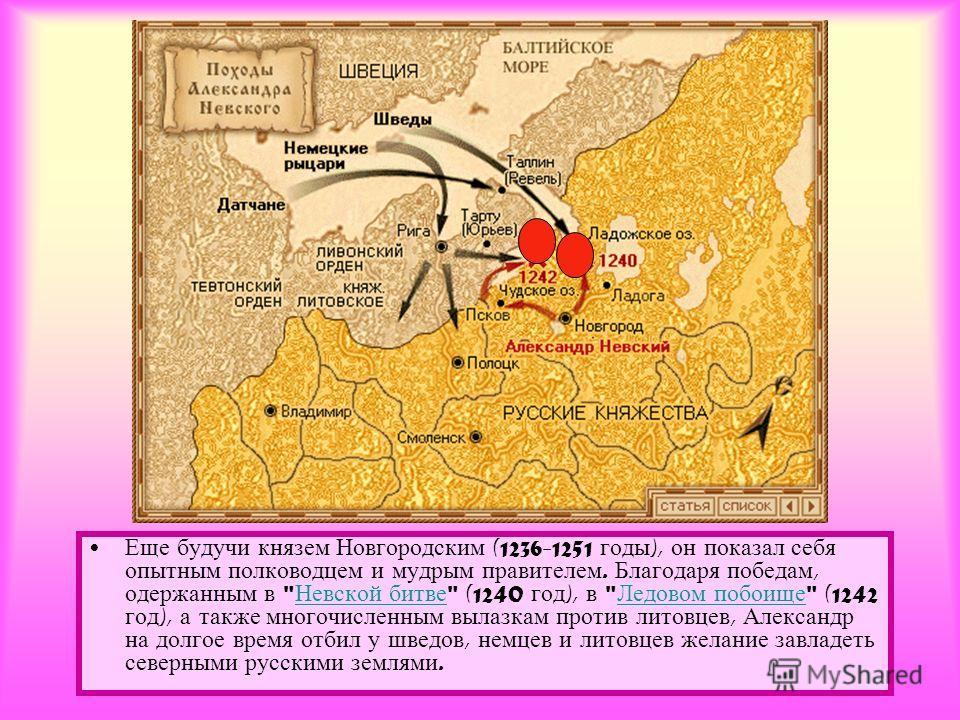 Еще будучи князем Новгородским (1236-1251 годы ), он показал себя опытным полководцем и мудрым правителем. Благодаря победам, одержанным в
