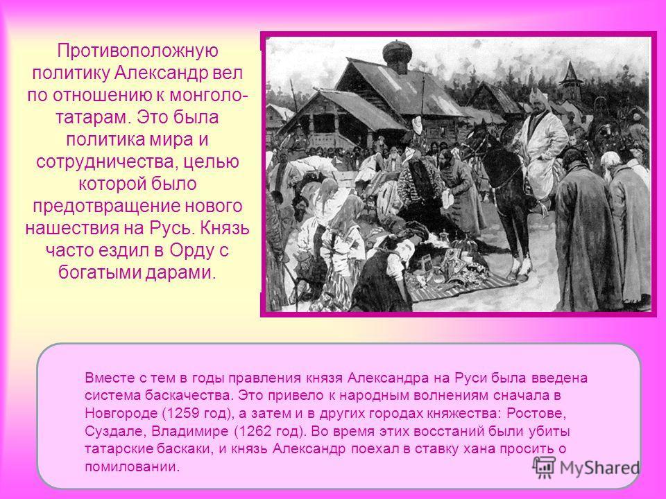Противоположную политику Александр вел по отношению к монголо- татарам. Это была политика мира и сотрудничества, целью которой было предотвращение нового нашествия на Русь. Князь часто ездил в Орду с богатыми дарами. Вместе с тем в годы правления кня