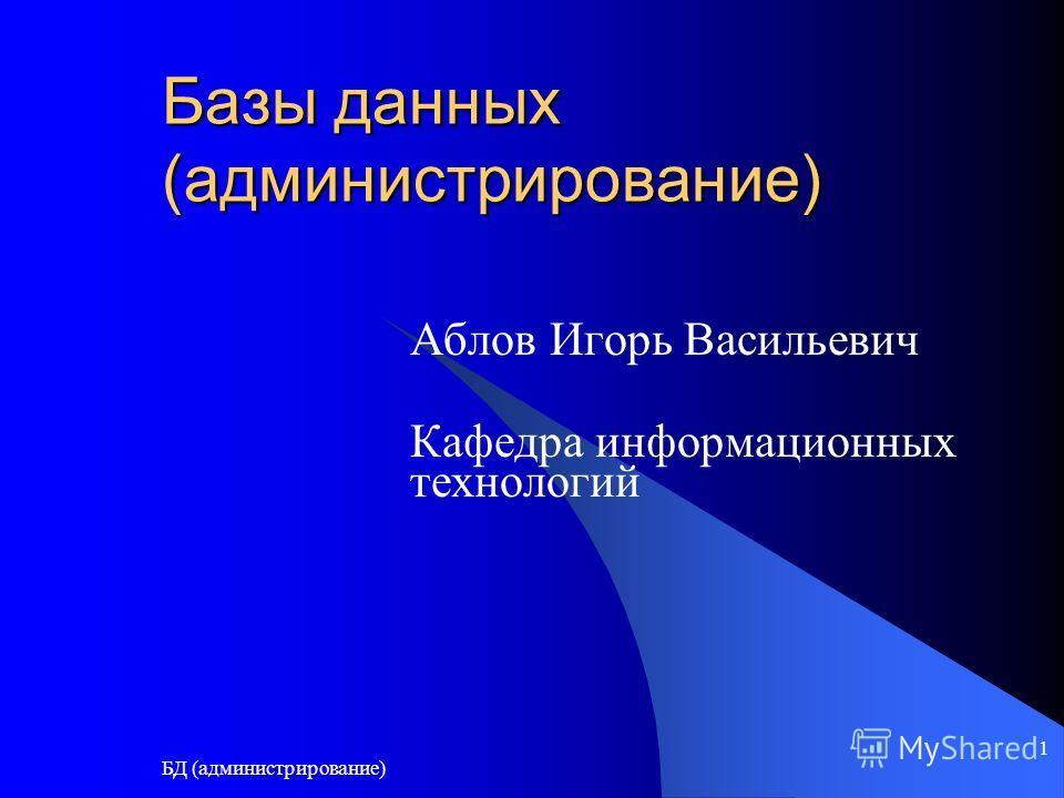 БД (администрирование) 1 Базы данных (администрирование) Аблов Игорь Васильевич Кафедра информационных технологий