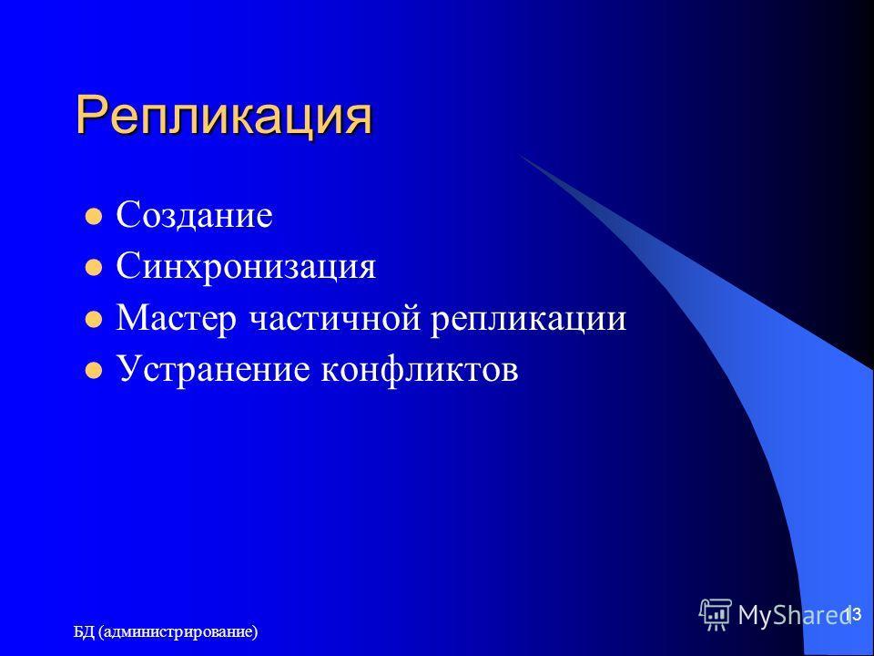БД (администрирование) 13 Репликация Создание Синхронизация Мастер частичной репликации Устранение конфликтов